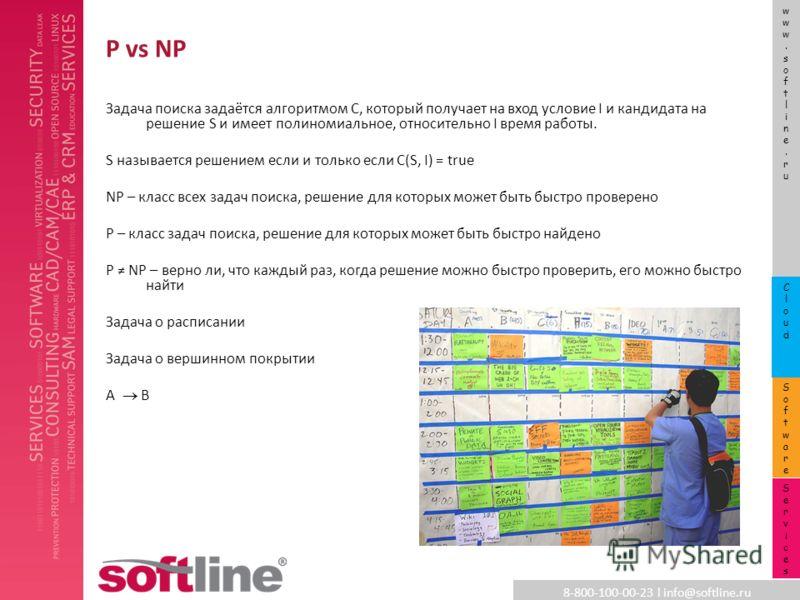 8-800-100-00-23 l info@softline.ru www.softline.ruwww.softline.ru SoftwareSoftware CloudCloud ServicesServices P vs NP Задача поиска задаётся алгоритмом C, который получает на вход условие I и кандидата на решение S и имеет полиномиальное, относитель