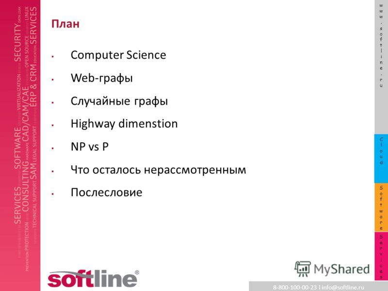 8-800-100-00-23 l info@softline.ru www.softline.ruwww.softline.ru SoftwareSoftware CloudCloud ServicesServices План Computer Science Web-графы Случайные графы Highway dimenstion NP vs P Что осталось нерассмотренным Послесловие
