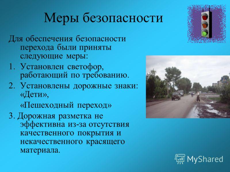 Меры безопасности Для обеспечения безопасности перехода были приняты следующие меры: 1.Установлен светофор, работающий по требованию. 2.Установлены дорожные знаки: «Дети», «Пешеходный переход» 3. Дорожная разметка не эффективна из-за отсутствия качес