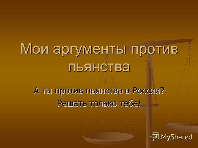 Мои аргументы против пьянства А ты против пьянства в России? Решать только тебе!