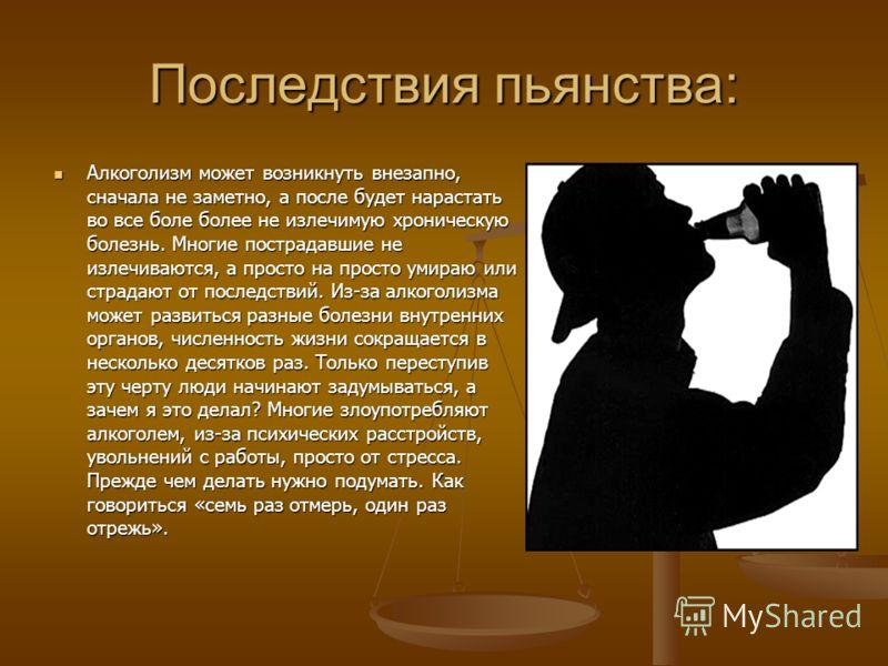 Последствия пьянства: Алкоголизм может возникнуть внезапно, сначала не заметно, а после будет нарастать во все боле более не излечимую хроническую болезнь. Многие пострадавшие не излечиваются, а просто на просто умираю или страдают от последствий. Из