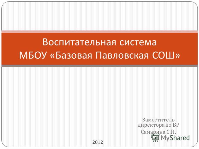 Заместитель директора по ВР Самарина С. Н. Воспитательная система МБОУ « Базовая Павловская СОШ » 2012