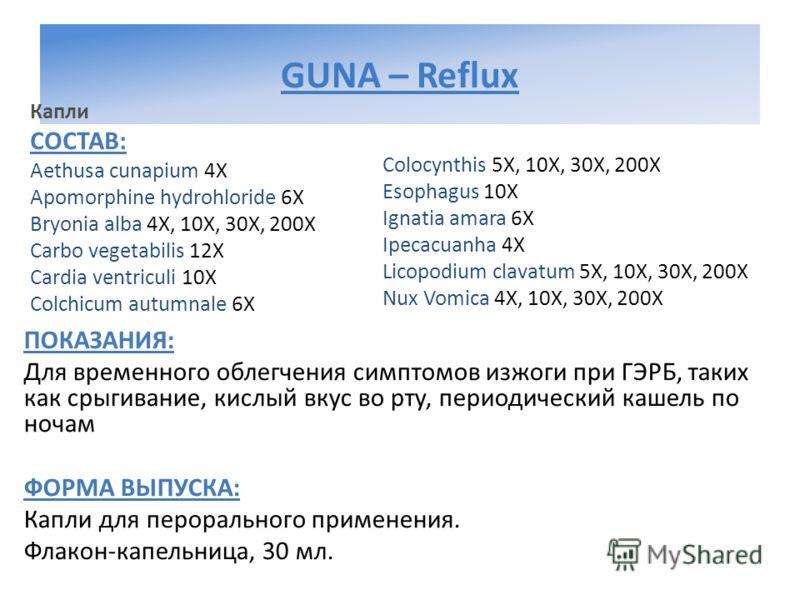GUNA – Reflux Капли СОСТАВ: Aethusa cunapium 4Х Apomorphine hydrohloride 6Х Bryonia alba 4Х, 10Х, 30Х, 200Х Carbo vegetabilis 12Х Cardia ventriculi 10Х Colchicum autumnale 6Х Colocynthis 5Х, 10Х, 30Х, 200Х Esophagus 10Х Ignatia amara 6Х Ipecacuanha 4