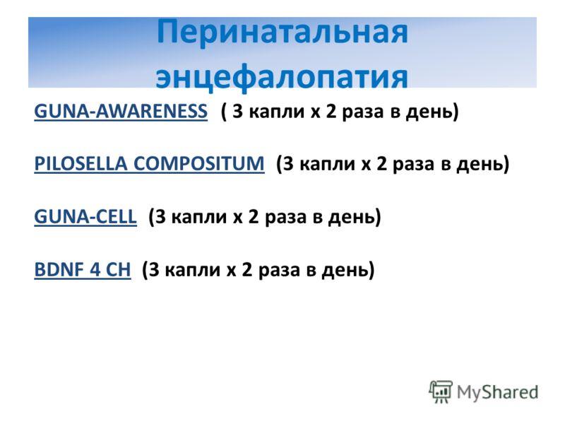 Перинатальная энцефалопатия GUNA-AWARENESS ( 3 капли х 2 раза в день) PILOSELLA COMPOSITUM (3 капли х 2 раза в день) GUNA-CELL (3 капли х 2 раза в день) BDNF 4 CH (3 капли х 2 раза в день)