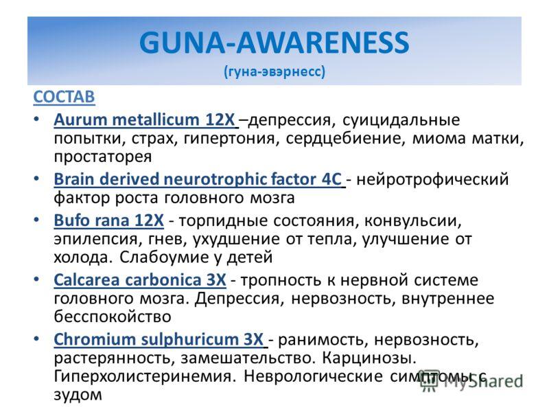 GUNA-AWARENESS (гуна-эвэрнесс) СОСТАВ Aurum metallicum 12X –депрессия, суицидальные попытки, страх, гипертония, сердцебиение, миома матки, простаторея Brain derived neurotrophic factor 4C - нейротрофический фактор роста головного мозга Bufo rana 12X
