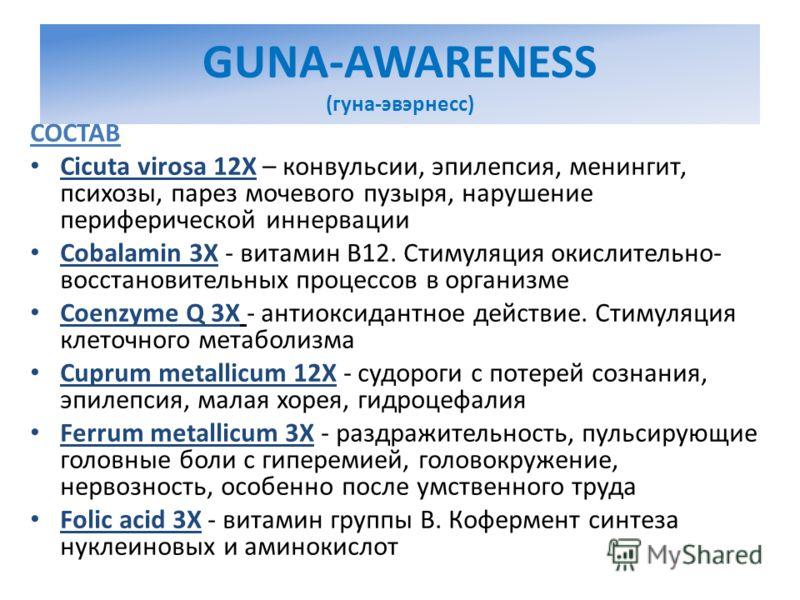 GUNA-AWARENESS (гуна-эвэрнесс) СОСТАВ Cicuta virosa 12X – конвульсии, эпилепсия, менингит, психозы, парез мочевого пузыря, нарушение периферической иннервации Cobalamin 3X - витамин В12. Стимуляция окислительно- восстановительных процессов в организм