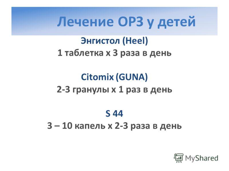 Лечение ОРЗ у детей Энгистол (Heel) 1 таблетка х 3 раза в день Citomix (GUNA) 2-3 гранулы х 1 раз в день S 44 3 – 10 капель х 2-3 раза в день