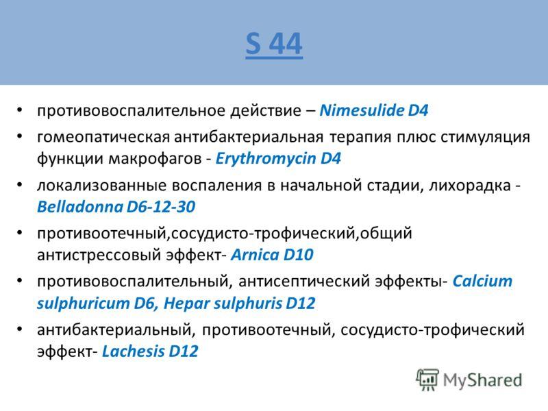 S 44 противовоспалительное действие – Nimesulide D4 гомеопатическая антибактериальная терапия плюс стимуляция функции макрофагов - Erythromycin D4 локализованные воспаления в начальной стадии, лихорадка - Belladonna D6-12-30 противоотечный,сосудисто-