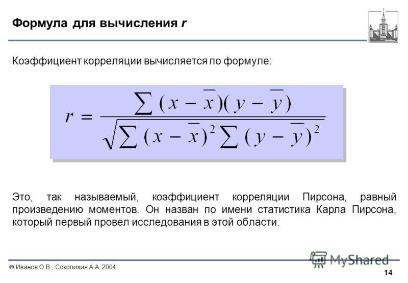 14 Иванов О.В., Соколихин А.А. 2004 Формула для вычисления r Коэффициент корреляции вычисляется по формуле: Это, так называемый, коэффициент корреляции Пирсона, равный произведению моментов. Он назван по имени статистика Карла Пирсона, который первый