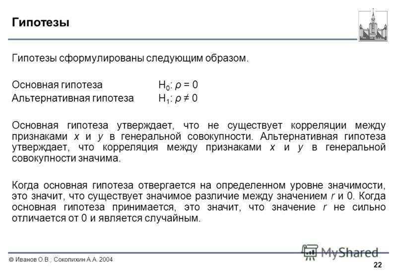 22 Иванов О.В., Соколихин А.А. 2004 Гипотезы Гипотезы сформулированы следующим образом. Основная гипотезаН 0 : ρ = 0 Альтернативная гипотезаН 1 : ρ 0 Основная гипотеза утверждает, что не существует корреляции между признаками х и у в генеральной сово