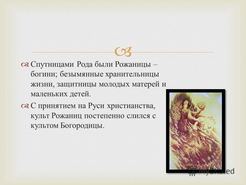 Спутницами Рода были Рожаницы – богини ; безымянные хранительницы жизни, защитницы молодых матерей и маленьких детей. С принятием на Руси христианства, культ Рожаниц постепенно слился с культом Богородицы.
