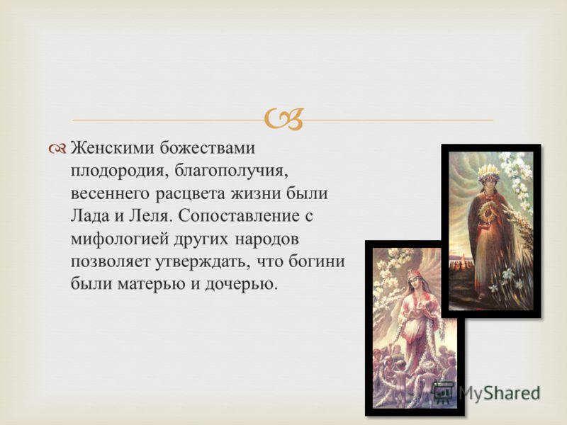 Женскими божествами плодородия, благополучия, весеннего расцвета жизни были Лада и Леля. Сопоставление с мифологией других народов позволяет утверждать, что богини были матерью и дочерью.