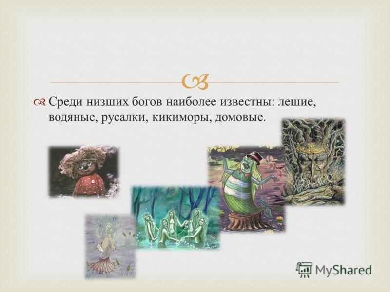 Среди низших богов наиболее известны : лешие, водяные, русалки, кикиморы, домовые.