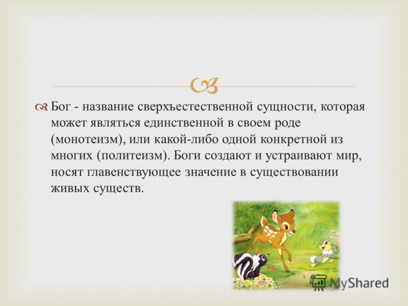 Бог - название сверхъестественной сущности, которая может являться единственной в своем роде ( монотеизм ), или какой - либо одной конкретной из многих ( политеизм ). Боги создают и устраивают мир, носят главенствующее значение в существовании живых