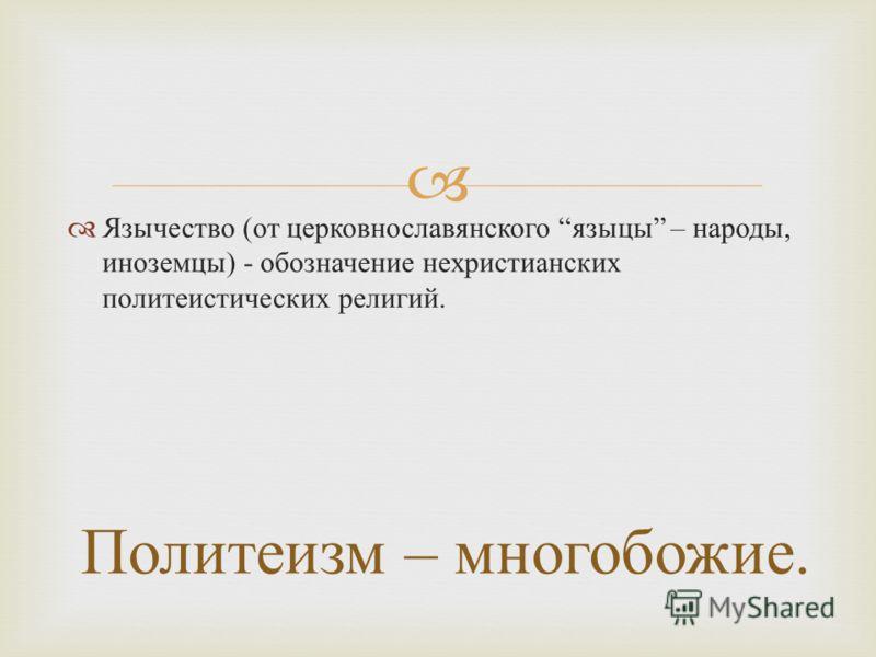 Язычество ( от церковнославянского языцы – народы, иноземцы ) - обозначение нехристианских политеистических религий. Политеизм – многобожие.