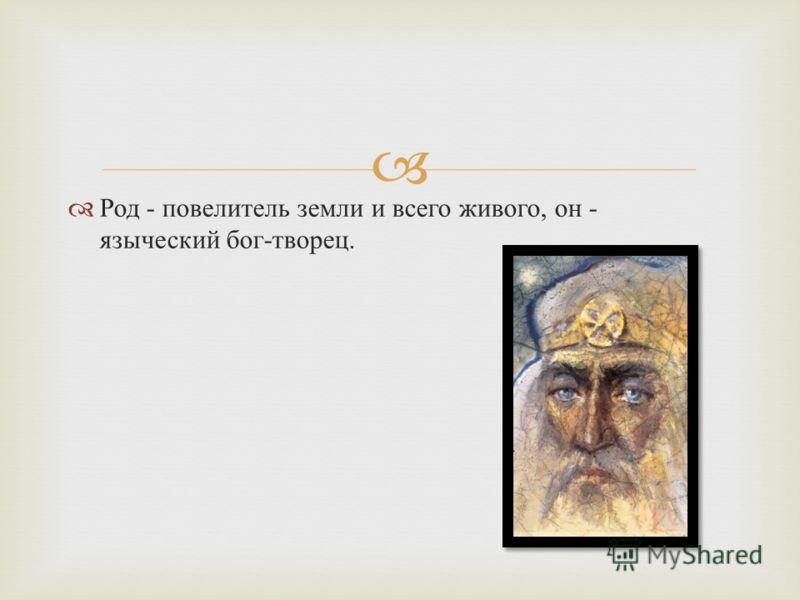 Род - повелитель земли и всего живого, он - языческий бог - творец.