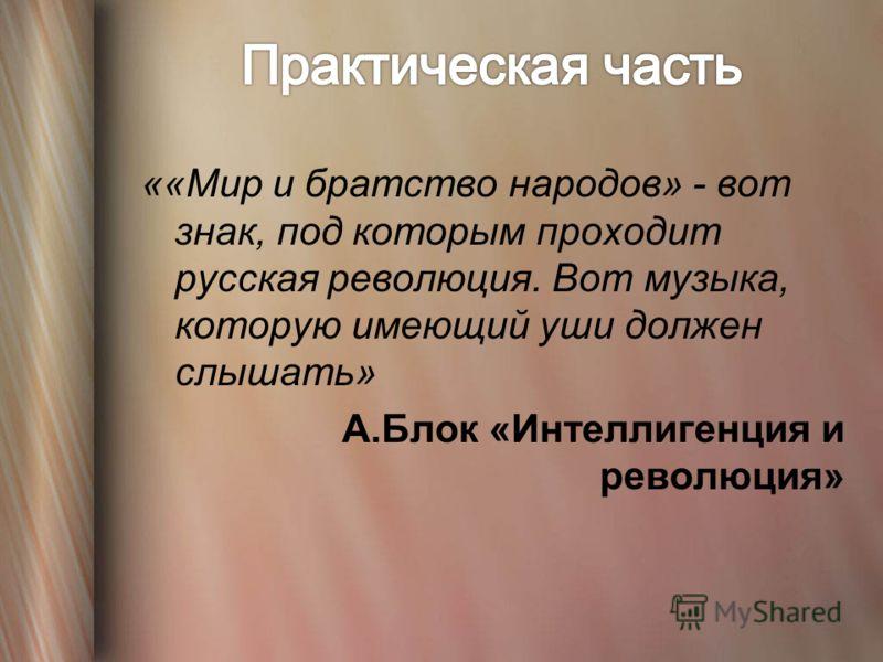 ««Мир и братство народов» - вот знак, под которым проходит русская революция. Вот музыка, которую имеющий уши должен слышать» А.Блок «Интеллигенция и революция»