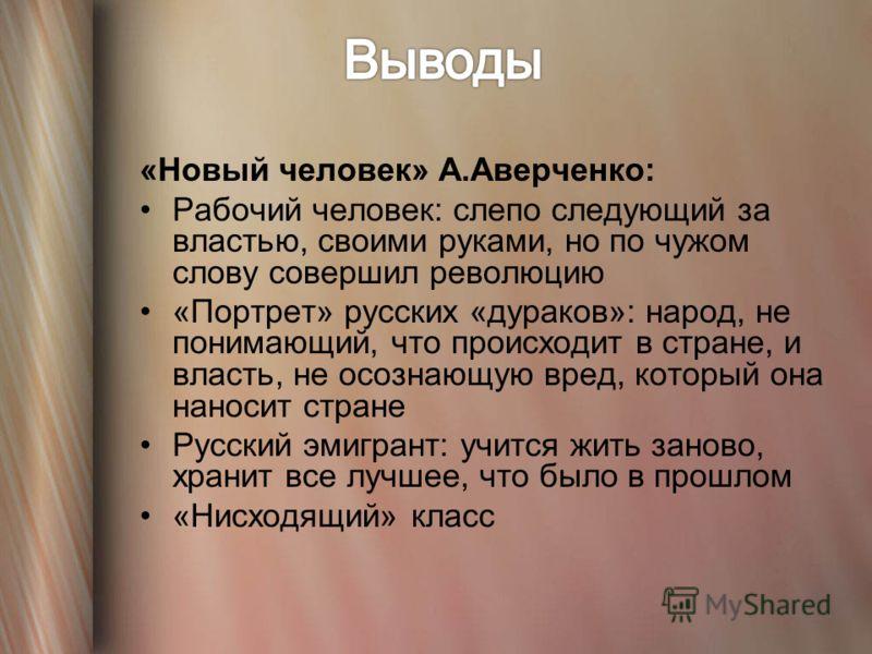 «Новый человек» А.Аверченко: Рабочий человек: слепо следующий за властью, своими руками, но по чужом слову совершил революцию «Портрет» русских «дураков»: народ, не понимающий, что происходит в стране, и власть, не осознающую вред, который она наноси