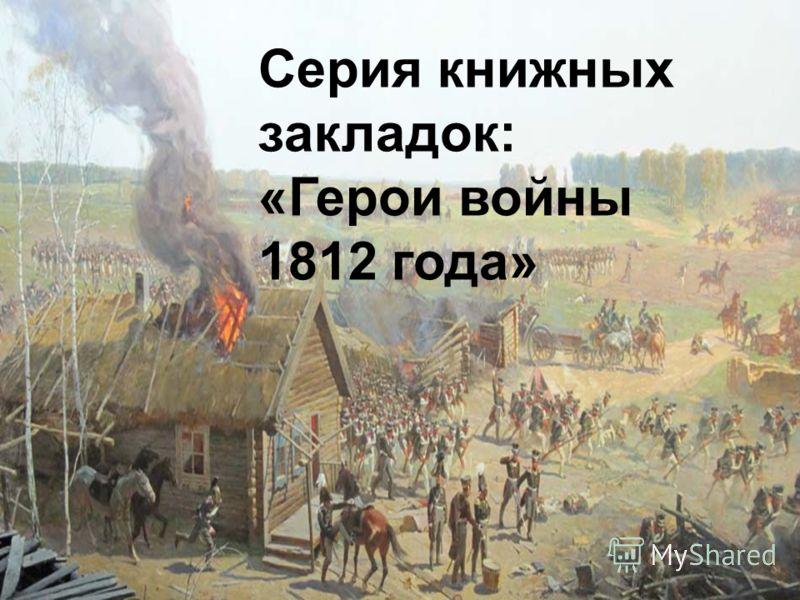 Серия книжных закладок: «Герои войны 1812 года»