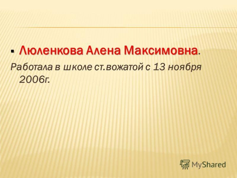 Люленкова Алена Максимовна Люленкова Алена Максимовна. Работала в школе ст.вожатой с 13 ноября 2006г.