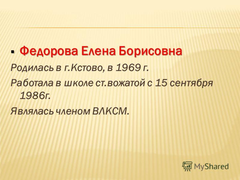 Федорова Елена Борисовна Федорова Елена Борисовна Родилась в г.Кстово, в 1969 г. Работала в школе ст.вожатой с 15 сентября 1986г. Являлась членом ВЛКСМ.