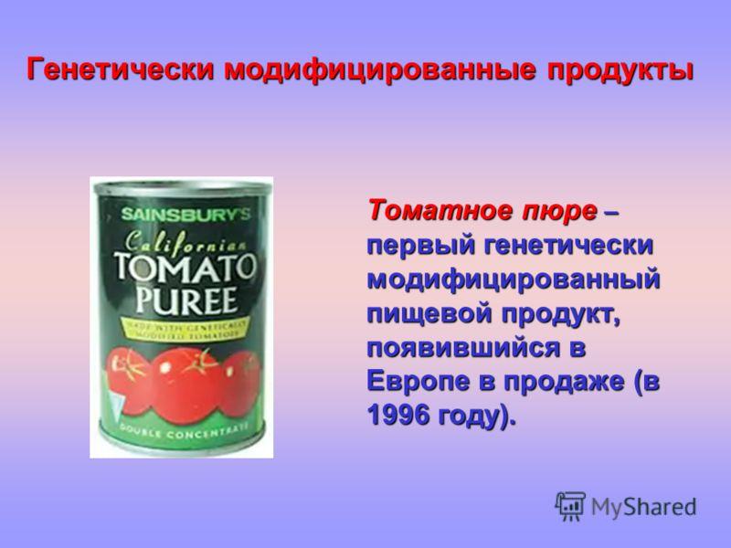 Генетически модифицированные продукты Томатное пюре – первый генетически модифицированный пищевой продукт, появившийся в Европе в продаже (в 1996 году).