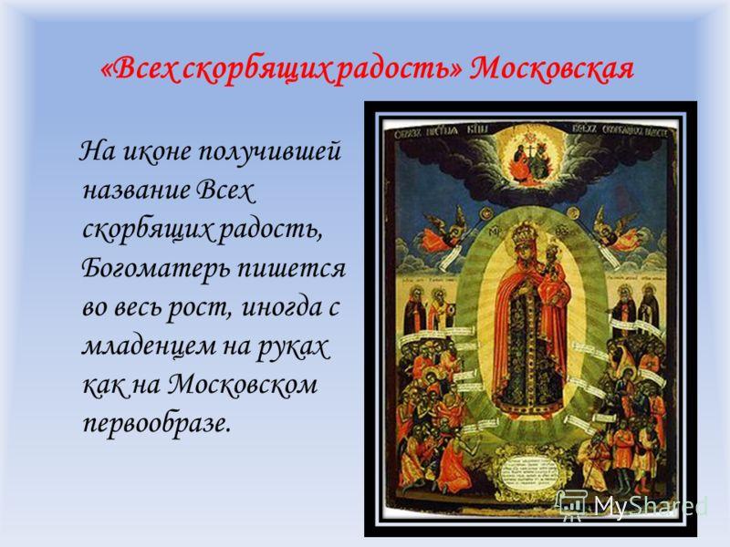 «Всех скорбящих радость» Московская На иконе получившей название Всех скорбящих радость, Богоматерь пишется во весь рост, иногда с младенцем на руках как на Московском первообразе.