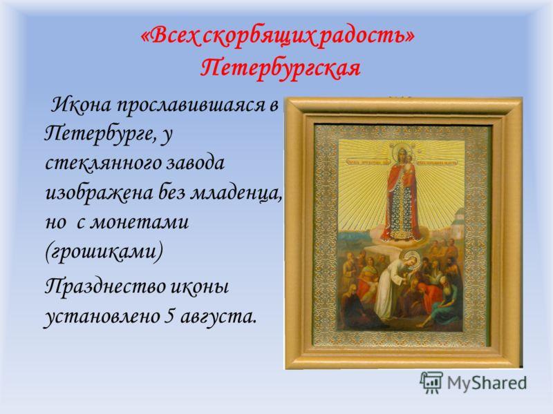 «Всех скорбящих радость» Петербургская Икона прославившаяся в Петербурге, у стеклянного завода изображена без младенца, но с монетами (грошиками) Празднество иконы установлено 5 августа.