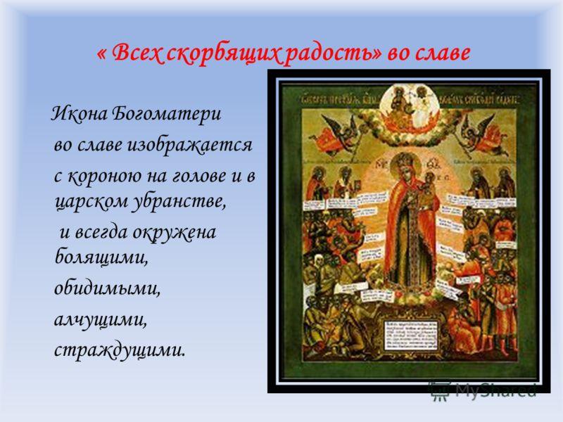 « Всех скорбящих радость» во славе Икона Богоматери во славе изображается с короною на голове и в царском убранстве, и всегда окружена болящими, обидимыми, алчущими, страждущими.