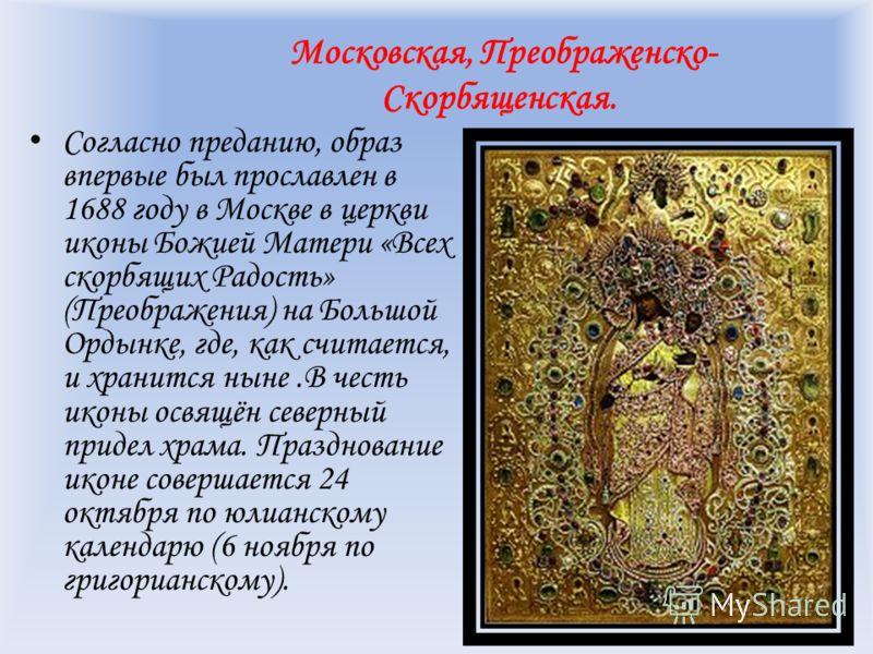 Московская, Преображенско- Скорбященская. Согласно преданию, образ впервые был прославлен в 1688 году в Москве в церкви иконы Божией Матери «Всех скорбящих Радость» (Преображения) на Большой Ордынке, где, как считается, и хранится ныне.В честь иконы