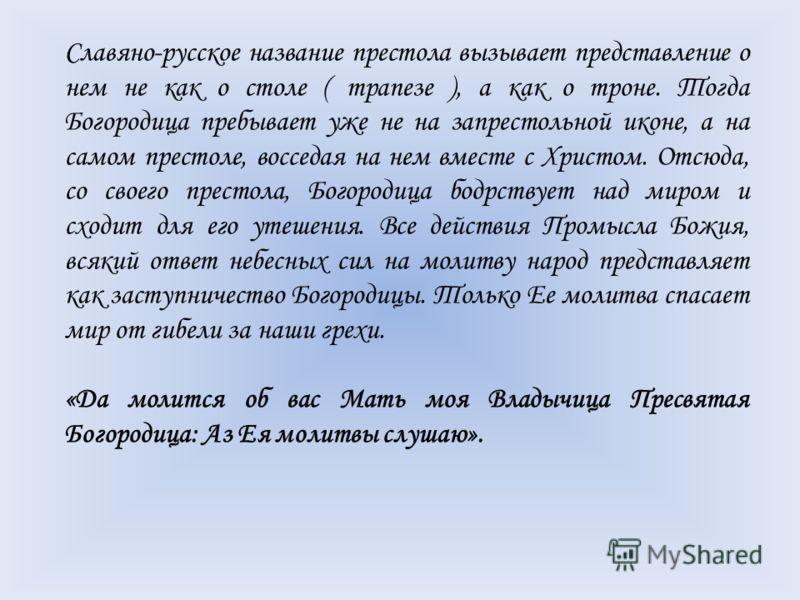 Славяно-русское название престола вызывает представление о нем не как о столе ( трапезе ), а как о троне. Тогда Богородица пребывает уже не на запрестольной иконе, а на самом престоле, восседая на нем вместе с Христом. Отсюда, со своего престола, Бог