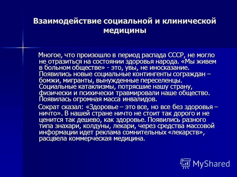 Взаимодействие социальной и клинической медицины Многое, что произошло в период распада СССР, не могло не отразиться на состоянии здоровья народа. «Мы живем в больном обществе» - это, увы, не иносказание. Появились новые социальные контингенты сограж