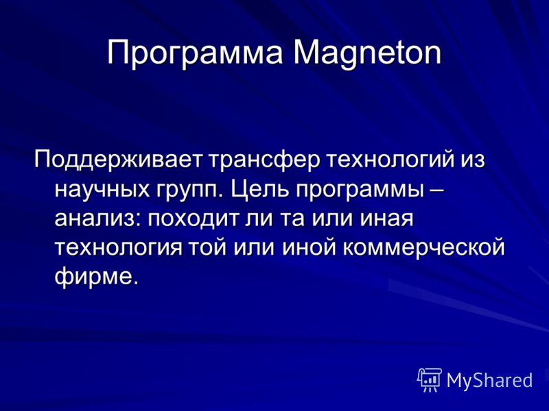 Программа Magneton Поддерживает трансфер технологий из научных групп. Цель программы – анализ: походит ли та или иная технология той или иной коммерческой фирме.
