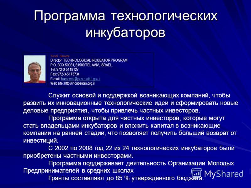 Программа технологических инкубаторов Yossi Smoler Director TECHNOLOGICAL INCUBATOR PROGRAM P.O. BOX 50031, 61500 TEL AVIV, ISRAEL Tel: 972-3-5118127 Fax: 972-3-5173734 E-mail: hamamot@ocs.moital.gov.ilhamamot@ocs.moital.gov.il Web site: http://incub