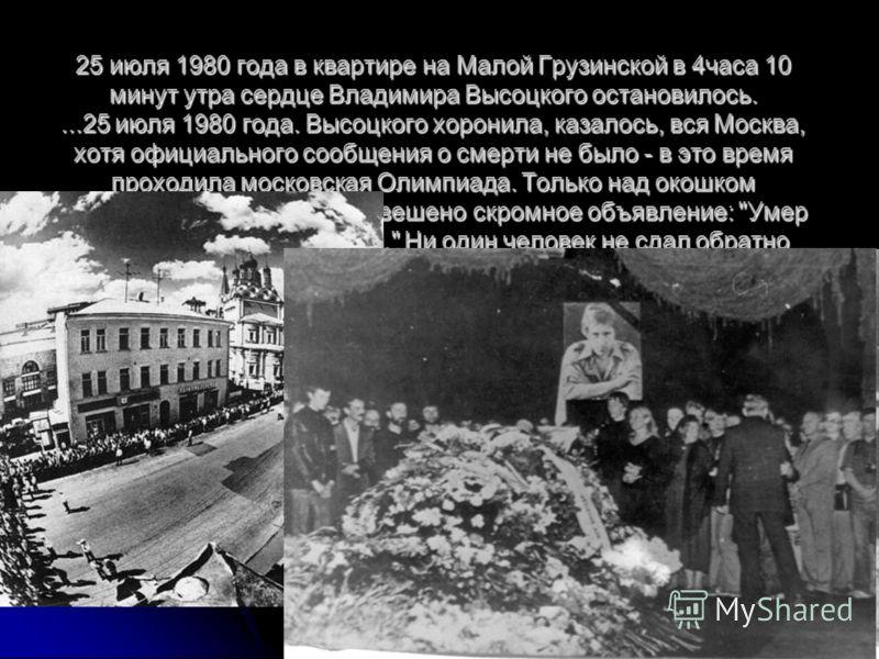 25 июля 1980 года в квартире на Малой Грузинской в 4часа 10 минут утра сердце Владимира Высоцкого остановилось....25 июля 1980 года. Высоцкого хоронила, казалось, вся Москва, хотя официального сообщения о смерти не было - в это время проходила москов