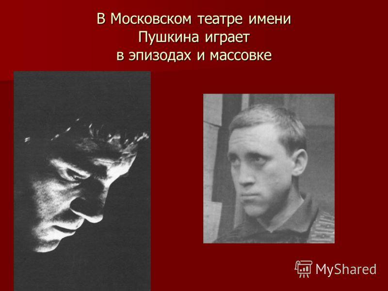 В Московском театре имени Пушкина играет в эпизодах и массовке