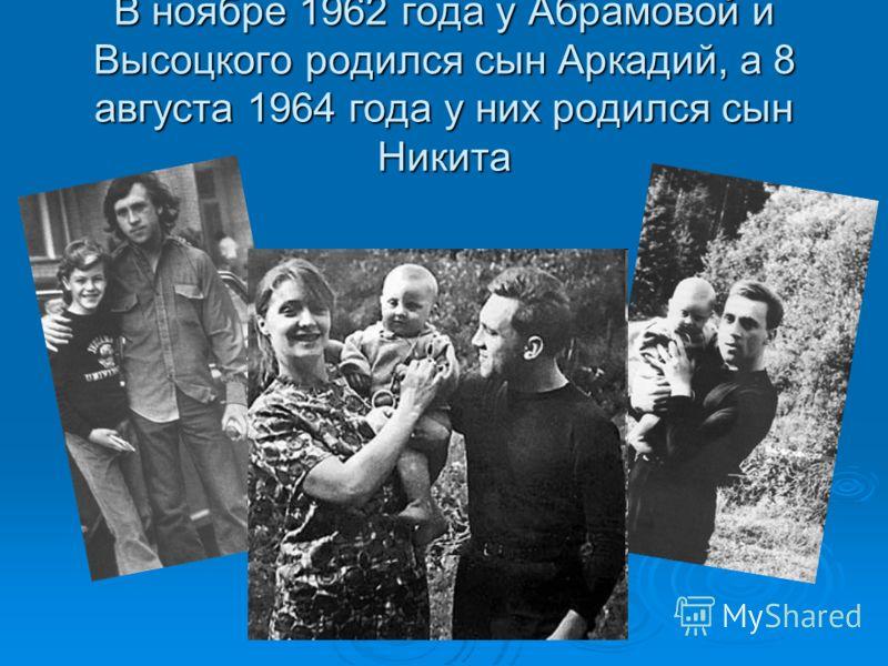 В ноябре 1962 года у Абрамовой и Высоцкого родился сын Аркадий, а 8 августа 1964 года у них родился сын Никита