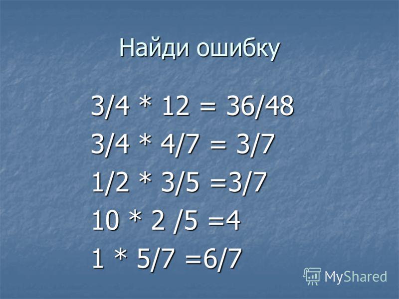 Найди ошибку 3/4 * 12 = 36/48 3/4 * 12 = 36/48 3/4 * 4/7 = 3/7 3/4 * 4/7 = 3/7 1/2 * 3/5 =3/7 1/2 * 3/5 =3/7 10 * 2 /5 =4 10 * 2 /5 =4 1 * 5/7 =6/7 1 * 5/7 =6/7