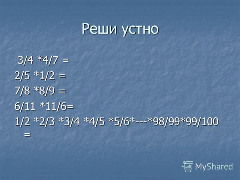 Реши устно 3/4 *4/7 = 3/4 *4/7 = 2/5 *1/2 = 7/8 *8/9 = 6/11 *11/6= 1/2 *2/3 *3/4 *4/5 *5/6*---*98/99*99/100 =