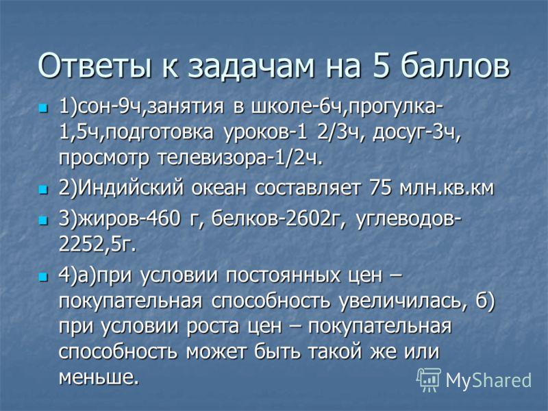 Ответы к задачам на 5 баллов 1)сон-9ч,занятия в школе-6ч,прогулка- 1,5ч,подготовка уроков-1 2/3ч, досуг-3ч, просмотр телевизора-1/2ч. 1)сон-9ч,занятия в школе-6ч,прогулка- 1,5ч,подготовка уроков-1 2/3ч, досуг-3ч, просмотр телевизора-1/2ч. 2)Индийский