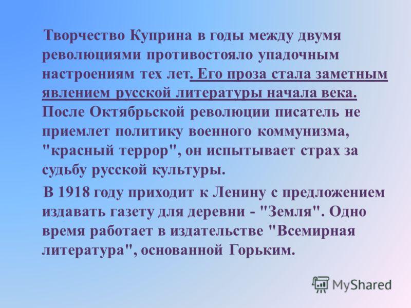 Творчество Куприна в годы между двумя революциями противостояло упадочным настроениям тех лет. Его проза стала заметным явлением русской литературы начала века. После Октябрьской революции писатель не приемлет политику военного коммунизма,