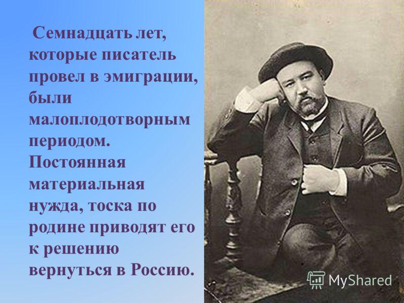Семнадцать лет, которые писатель провел в эмиграции, были малоплодотворным периодом. Постоянная материальная нужда, тоска по родине приводят его к решению вернуться в Россию.