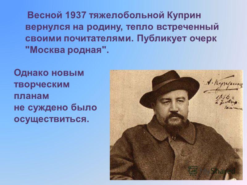 Весной 1937 тяжелобольной Куприн вернулся на родину, тепло встреченный своими почитателями. Публикует очерк Москва родная. Однако новым творческим планам не суждено было осуществиться.