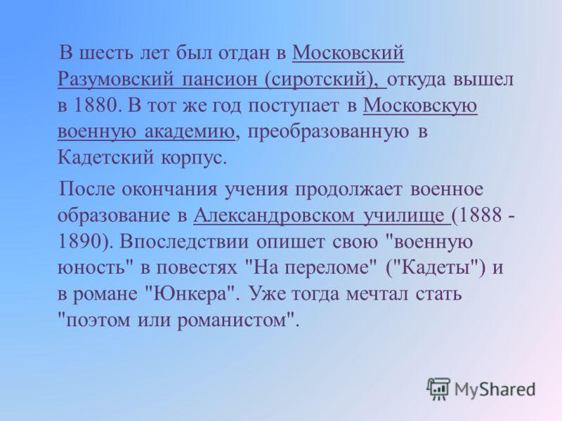 В шесть лет был отдан в Московский Разумовский пансион ( сиротский ), откуда вышел в 1880. В тот же год поступает в Московскую военную академию, преобразованную в Кадетский корпус. После окончания учения продолжает военное образование в Александровск