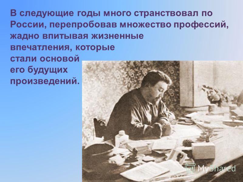 В следующие годы много странствовал по России, перепробовав множество профессий, жадно впитывая жизненные впечатления, которые стали основой его будущих произведений.