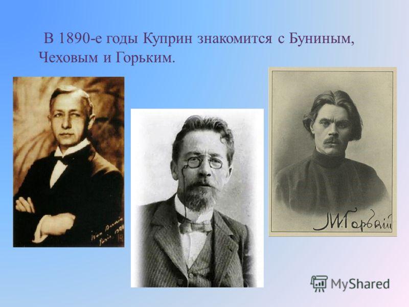 В 1890- е годы Куприн знакомится с Буниным, Чеховым и Горьким.