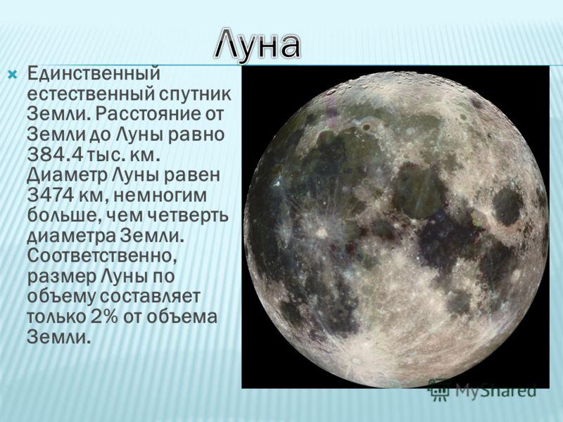 Единственный естественный спутник Земли. Расстояние от Земли до Луны равно 384.4 тыс. км. Диаметр Луны равен 3474 км, немногим больше, чем четверть диаметра Земли. Соответственно, размер Луны по объему составляет только 2% от объема Земли.