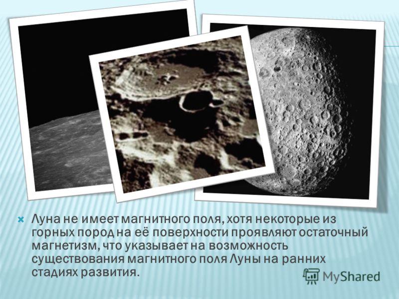 Луна не имеет магнитного поля, хотя некоторые из горных пород на её поверхности проявляют остаточный магнетизм, что указывает на возможность существования магнитного поля Луны на ранних стадиях развития.