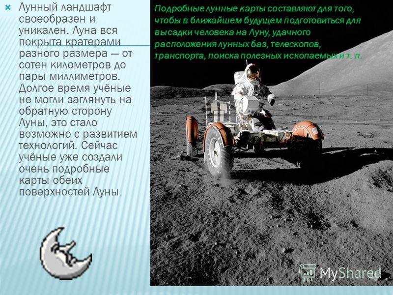 Лунный ландшафт своеобразен и уникален. Луна вся покрыта кратерами разного размера от сотен километров до пары миллиметров. Долгое время учёные не могли заглянуть на обратную сторону Луны, это стало возможно с развитием технологий. Сейчас учёные уже