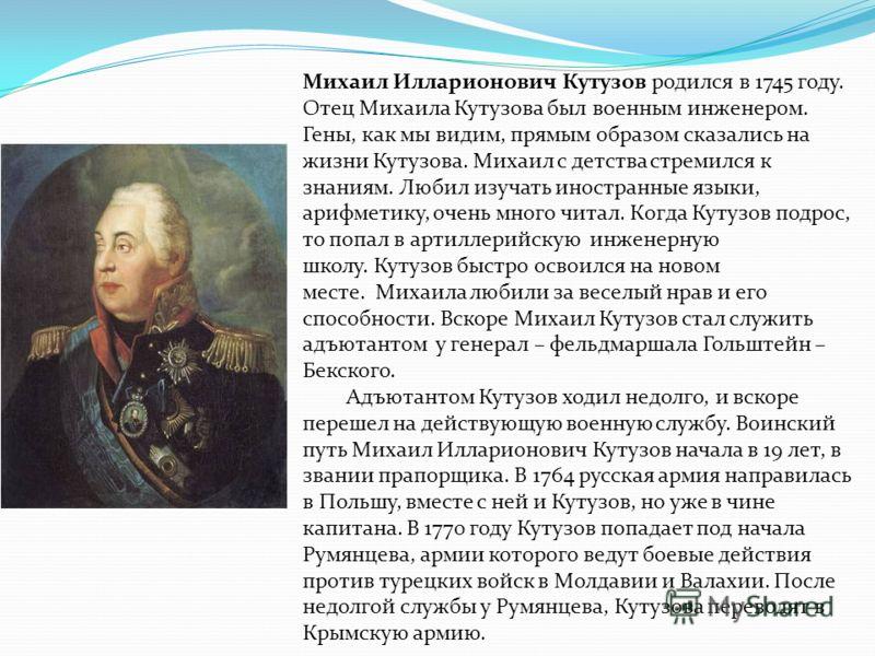 Михаил Илларионович Кутузов родился в 1745 году. Отец Михаила Кутузова был военным инженером. Гены, как мы видим, прямым образом сказались на жизни Кутузова. Михаил с детства стремился к знаниям. Любил изучать иностранные языки, арифметику, очень мно